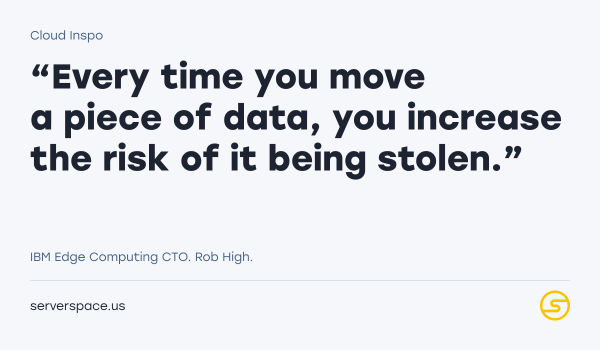 Every time you move a piece of data, you increase the risk of it being stolen